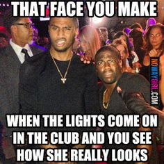 That face you make when the lights come on in the club and you see what she really look like...