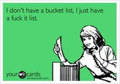 I don't have a bucket list, I just have a fuck it list. Hahaha  Sorry, I just had to pin this....