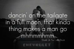 Drunk On You - Luke Bryan     I've always wanted to dance on the tailgate in the full moon where I can be free from ppl who hurt me...