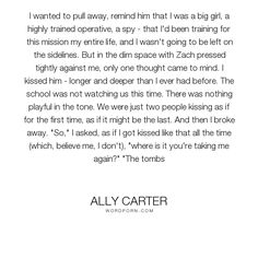 "Ally Carter - ""I wanted to pull away, remind him that I was a big girl, a highly trained operative,..."". romance, girls, the, cammie, zach, zach-goode, chameleon, gallagher, academy, blackthorne, cam, cameron, cameron-morgan, cammie-morgan, goode, institute, morgan, zachary, zachary-goode"