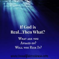 If God is real...Then what? What are you afraid of? Will you risk it?