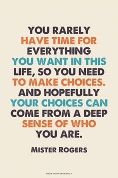 You rarely have time for everything you want in this life, so you need to make choices. And hopefully your choices can come from a deep sense of who you are. - Mister Rogers | Ellen made this with Spoken.ly