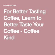 For Better Tasting Coffee, Learn to Better Taste Your Coffee - Coffee Kind