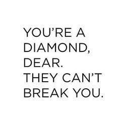 You're a diamond; they can't break you.