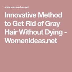 Innovative Method to Get Rid of Gray Hair Without Dying - WomenIdeas.net