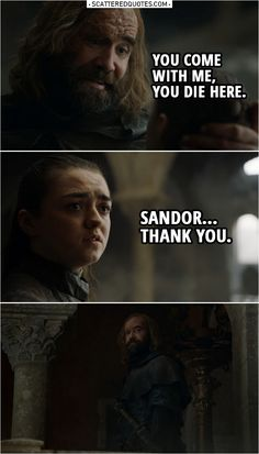 Quote from Game of Thrones 8x05 |  Sandor Clegane: Go home, girl. The fire will get her, or one of the Dothraki. Or maybe that dragon will eat her. It doesn't matter. She's dead. And you'll be dead too if you don't get out of here. Arya Stark: I'm going to kill her. Sandor: You think you wanted revenge a long time? I've been after it all my life. It's all I care about. And look at me. Look at me! You wanna be like me? You come with me, you die here. Arya: Sandor. Thank you.  | #GameofThrones