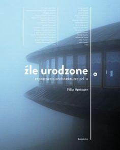 """Filip Springer, """"Źle urodzone: reportaże o architekturze PRL-u"""", Karakter, Kraków 2011."""