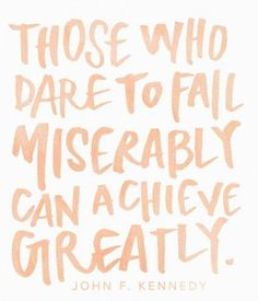 Those who dare to Fail Miserably can achieve Greatly. Quotes to live by