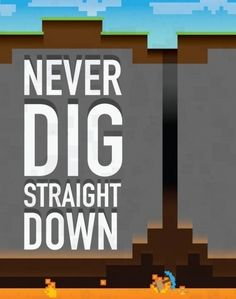 So true ^-^ Never dig straight down OR Never Ever Dig straight up. Build stairs :D