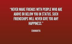 Never make friends with people who are above or below you in status. Such friendships will never give you any happiness. Chanakya Quotes, English Quotes, Wisdom Quotes, Never, Friendship, Writer, Happiness, Happy, People