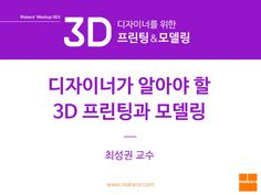 디자이너가 알아야 할 3D 프린팅과 모델링 : 최성권(서일대학교 교수) by makers via slideshare