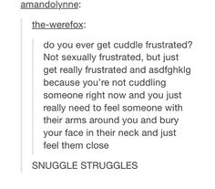 I HAVE SNUGGLE STRUGGLES ALL THE TIME!!! I've literally been trying so hard to understand what I felt because I didn't feel in need of sex, but just wanted the physical closeness of a cuddle. I just couldn't understand, but it all makes perfect sense now.... Like, instead of sexual fantasies I have cuddle fantasies. Because I'm having snuggle struggles.
