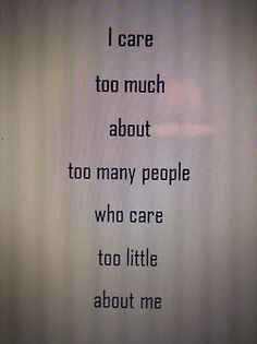 """I care too much about too many people who care too little about me."""
