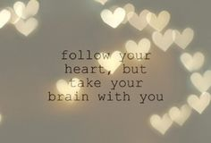 Follow your heart, but take your brain with you!