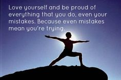 Love yourself and be proud of everything that you do, even your mistakes. Because even mistakes mean you're trying.