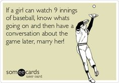 If a girl can watch 9 innings of baseball, know whats going on and then have a conversation about the game later, marry her!