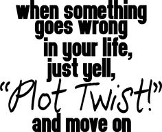 """When something goes wrong in your life, just yell, ""plot twist"" and move on"" Ginger's House word art quote"