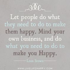 Let people do what they need to do to make them happy. Mind your own business, and do what you need to do to make you happy. -Leon Brown by deeplifequotes, via Flickr
