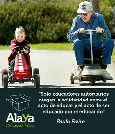 """""""Solo educadores autoritarios niegan la solidaridad entre el acto de educar y el acto de ser educado por el educando"""" Paulo Freire www.alaya.es"""