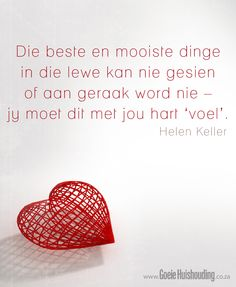 Die beste en die mooiste dinge in die lewe kan jy nie sien of aanraak nie, jy moet hulle met jou hart voel Good Heart Quotes, This Is Us Quotes, Best Quotes, Funny Quotes, Nice Quotes, Favorite Quotes, Afrikaanse Quotes, Goeie More, Helen Keller