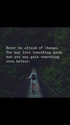 Never be afraid of change. You may lose something, but you may gain something even better.