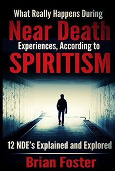 What Really Happens During Near Death Experiences - According to Spiritism: 12 NDE's are Explained and Explored (NDEs Explained by Spiritism) by Brian Foster, http://www.amazon.com/dp/B00UA1NXQC/ref=cm_sw_r_pi_dp_Q-Xjvb11VHNT3