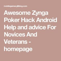 Awesome Zynga Poker Hack Android Help and advice For Novices And Veterans - homepage