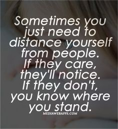 Quotes : Sometimes you just need to distance yourself from people. If they care, they'll notice. If they don't, you know where you stand.