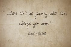 """""""...there ain't no journey what don't change you some."""""""