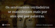 Os sentimentos verdadeiros se manisfestam mais por atos que por palavras. — William Shakespeare