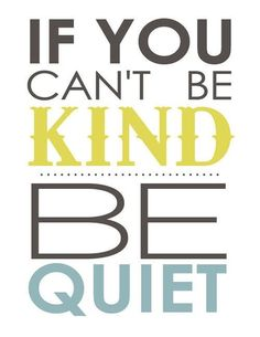 If you cannot be kind, be quiet.