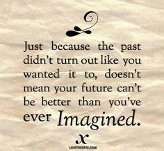 Just because the past didn't turn out like you wanted it to, doesn't mean your future can't be better than you've ever imagined. - WORDS - quotes