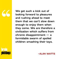 Alan Watts on the art of timing, the perils of hurrying, and the pleasures of presence – such immensely timely wisdom from half a century ago.