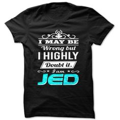 I May Be ᑐ Wrong But I Highly Doubt It 【ᗑ】 Iam Jed - Cool Name Shirt !!!If you are Jed or loves one. Then this shirt is for you. Cheers !!!xxxJed Jed
