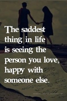 The saddest thing in life is seeing the person you love, happy with someone else.