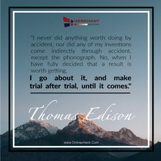 """I never did anything worth doing by accident, nor did any of my inventions come indirectly through accident, except the phonograph. No, when I have fully decided that a result is worth getting, I go about it, and make trial after trial, until it comes."""" -- Thomas Edison"""