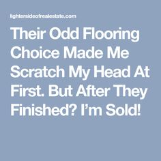 Their Odd Flooring Choice Made Me Scratch My Head At First. But After They Finished? I'm Sold!