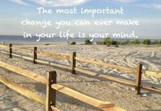 The most important change you can ever make in your life is your mind..