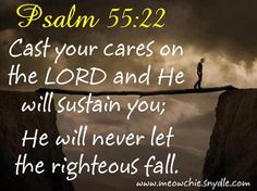 Psalm 55:22 Cast your cares on the LORD and He will sustain you; He will never let the righteous fall.