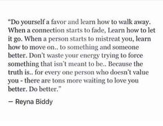 """Do yourself a favor and learn how to walk away... there are tons more waiting to love you better. Do better."""
