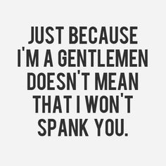 Just because I'm a gentleman doesn't mean that I won't spank you.👏 Good answer - very Christian Grey! You Smile, Christian Grey, Shades Of Grey, 50 Shades, Sex Quotes, Funny Quotes, Qoutes, Quotations, Famous Quotes