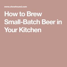 How to Brew Small-Batch Beer in Your Kitchen
