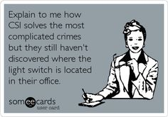 Explain to me how CSI solves the most complicated crimes but they still haven't discovered where the light switch is located in their office.