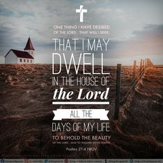 One thing I have desired of the Lord , That will I seek: That I may dwell in the house of the Lord All the days of my life, To behold the beauty of the Lord , And to inquire in His temple. Psalms 27:4 NKJV