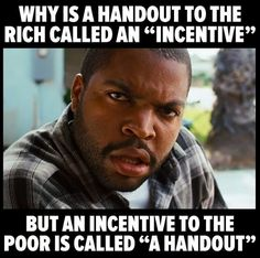 "I love that the Rich have actually convinced the working class and poor to vote for their ""incentives"" That makes you a special kind of stupid."