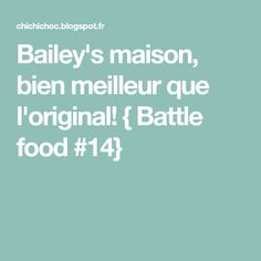 Bailey's maison, bien meilleur que l'original! { Battle food #14}
