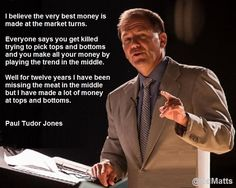 """I believe the very best money is made at the market turns."" Paul Tudor Jones"
