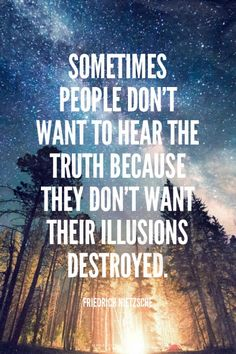 Sometimes people don't want to hear the truth because they don't want their illusions destroyed. - Friedrich Nietzsche