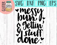 Messy Bun and Getting Stuff Done svg, .eps, png Files and Designs for Silhouette Cameo and Cricut Explore Air Cutting Machines!    Cute, Funny, Teen, Toddler, Layered, DIY, Quote, Sayings, Men, Women, Pretty, Mom Life, Mama Bear, Mother's Day, Coffee Mugs, Shirts, Girly