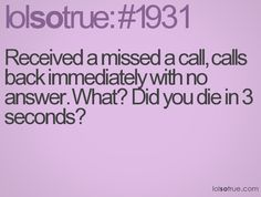 Received a missed a call, calls back immediately with no answer. What? Did you die in 3 seconds?